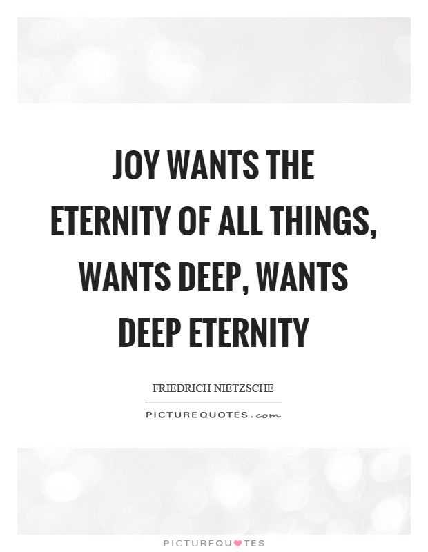 Joy wants the eternity of all things, wants deep, wants deep eternity Picture Quote #1