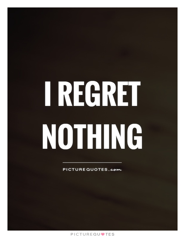 I regret nothing Picture Quote #1