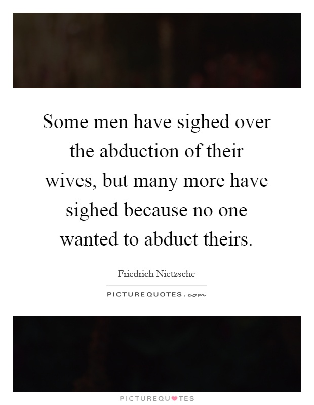 Some men have sighed over the abduction of their wives, but many more have sighed because no one wanted to abduct theirs Picture Quote #1