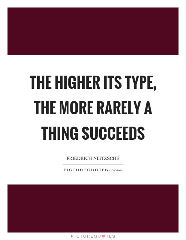 The higher its type, the more rarely a thing succeeds Picture Quote #1