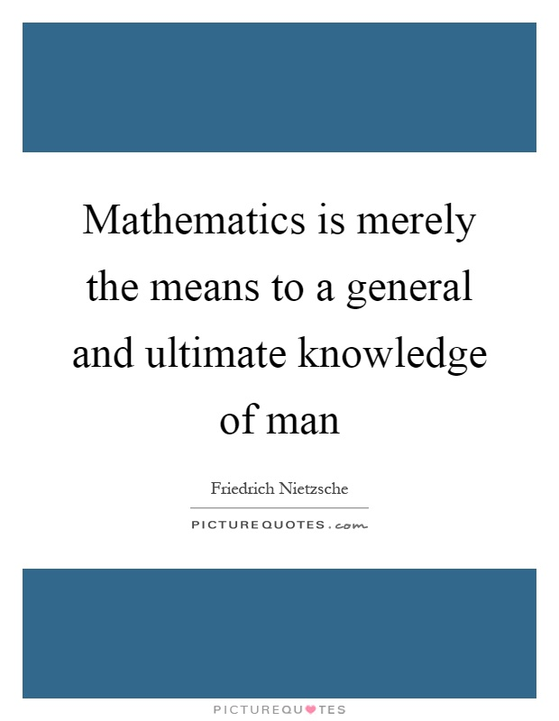 Mathematics is merely the means to a general and ultimate knowledge of man Picture Quote #1