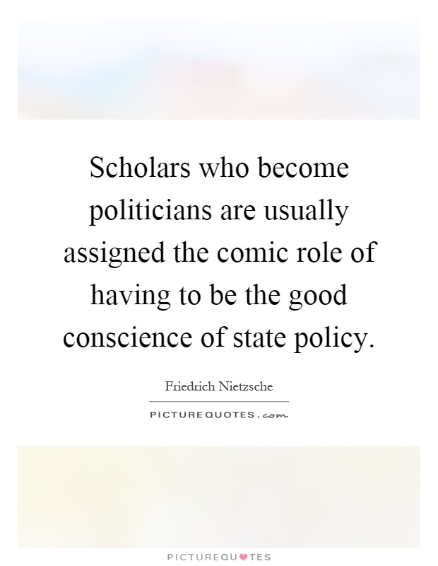 Scholars who become politicians are usually assigned the comic role of having to be the good conscience of state policy Picture Quote #1