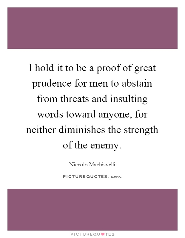 I hold it to be a proof of great prudence for men to abstain from threats and insulting words toward anyone, for neither diminishes the strength of the enemy Picture Quote #1