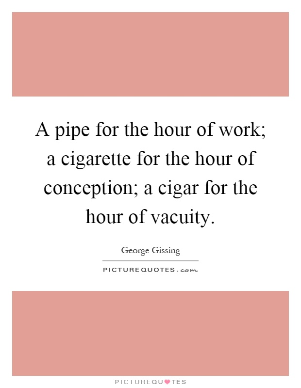 A pipe for the hour of work; a cigarette for the hour of conception; a cigar for the hour of vacuity Picture Quote #1
