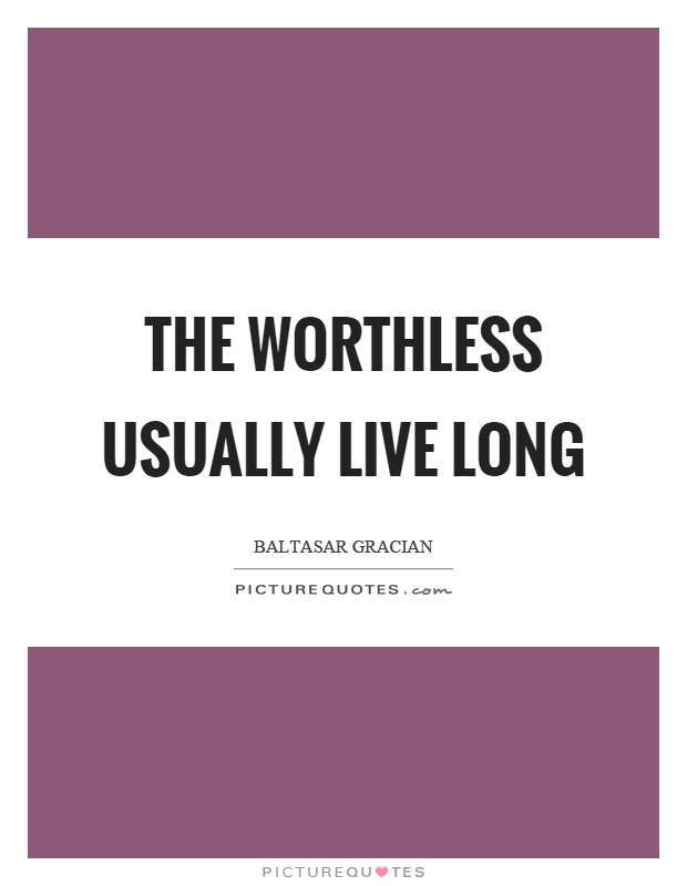 The worthless usually live long Picture Quote #1