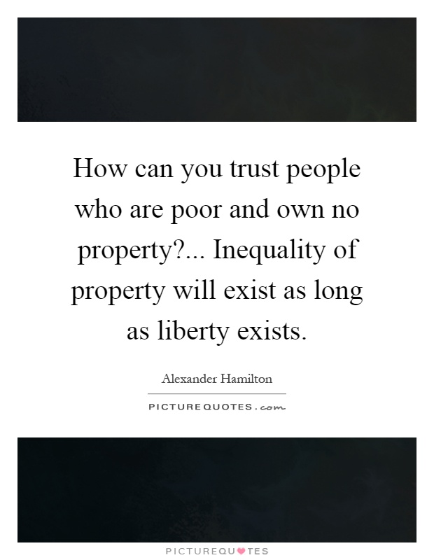 How can you trust people who are poor and own no property?... Inequality of property will exist as long as liberty exists Picture Quote #1