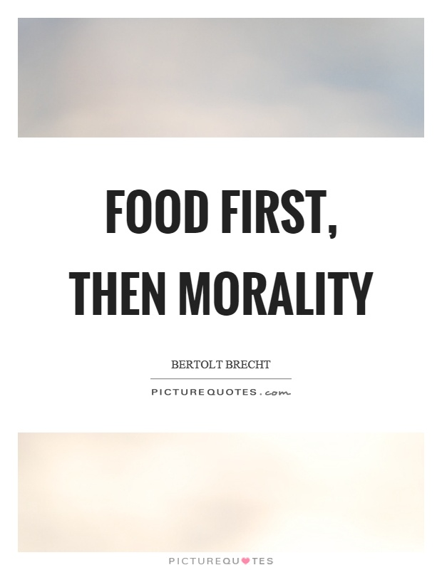 Food first, then morality Picture Quote #1