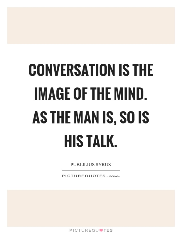 Conversation is the image of the mind. As the man is, so is his talk Picture Quote #1