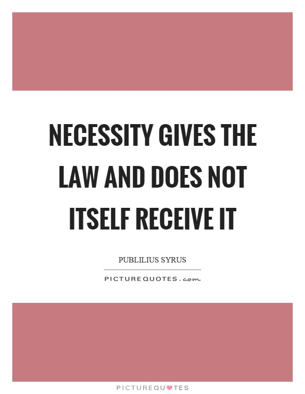 Necessity gives the law and does not itself receive it Picture Quote #1