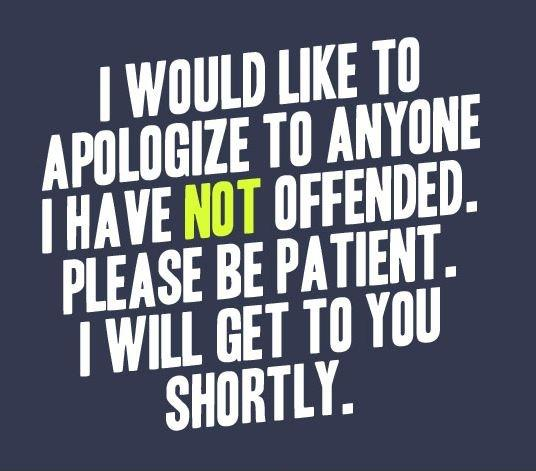 I would like to apologize to anyone I have not offended. Please be patient. I will get to you shortly Picture Quote #1