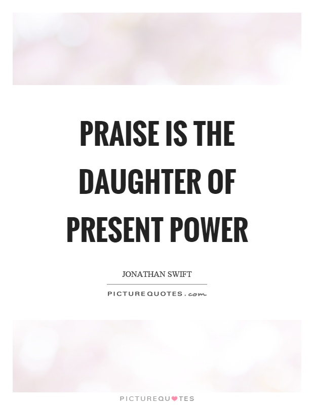 Praise is the daughter of present power Picture Quote #1