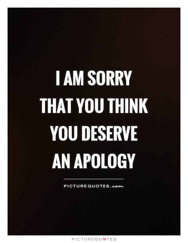 I am sorry that you think you deserve an apology Picture Quote #1