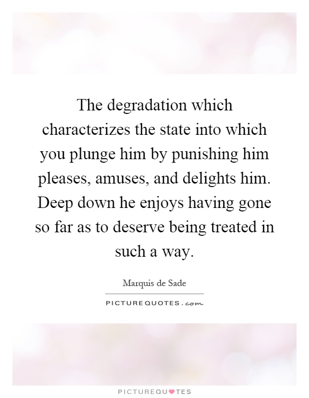 The degradation which characterizes the state into which you plunge him by punishing him pleases, amuses, and delights him. Deep down he enjoys having gone so far as to deserve being treated in such a way Picture Quote #1