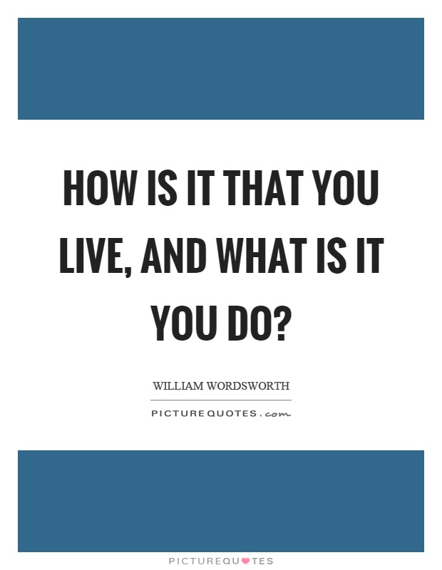 How is it that you live, and what is it you do? Picture Quote #1