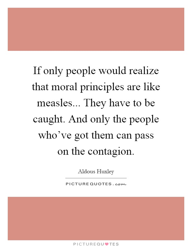 If only people would realize that moral principles are like measles... They have to be caught. And only the people who've got them can pass on the contagion Picture Quote #1