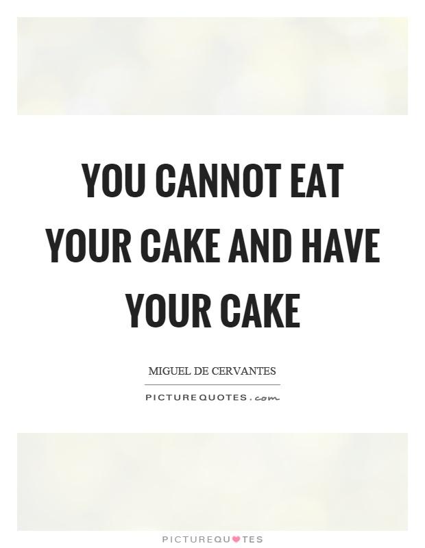 You cannot eat your cake and have your cake Picture Quote #1
