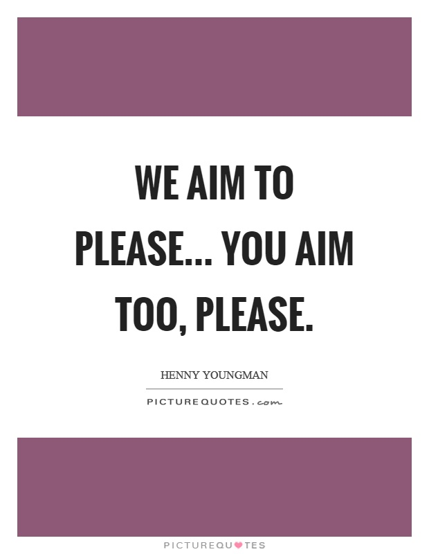 We aim to please... You aim too, please Picture Quote #1