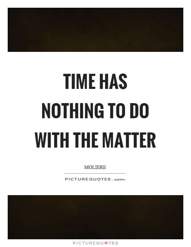 Time has nothing to do with the matter Picture Quote #1