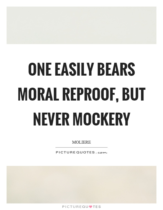 One easily bears moral reproof, but never mockery Picture Quote #1