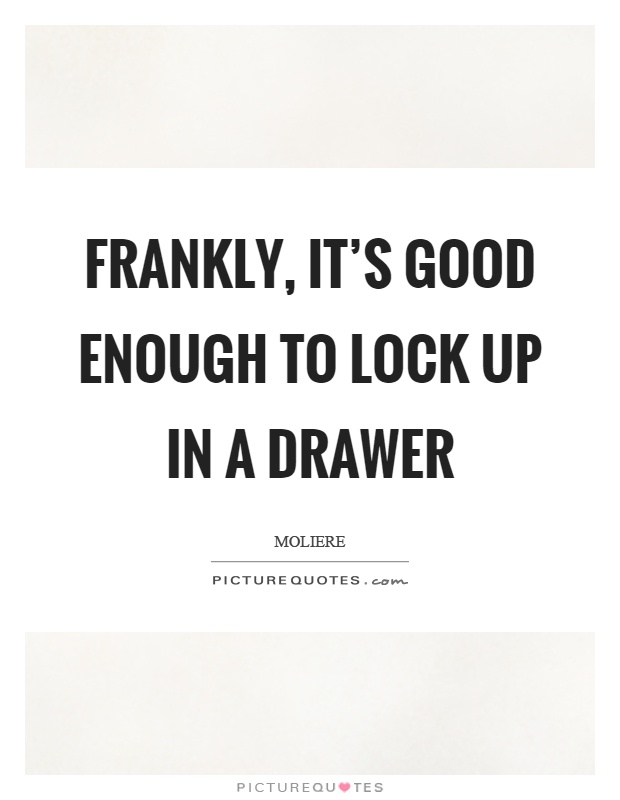 Frankly, it's good enough to lock up in a drawer Picture Quote #1