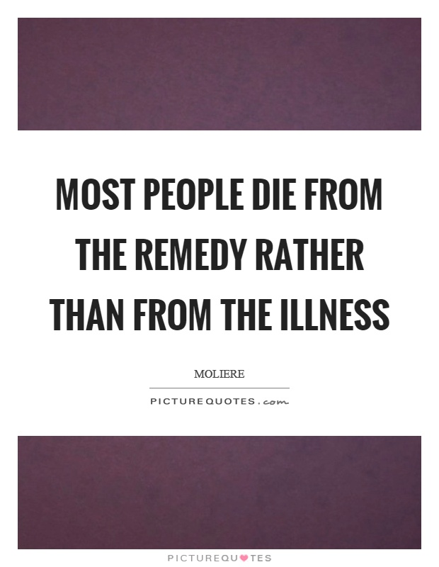 Most people die from the remedy rather than from the illness Picture Quote #1
