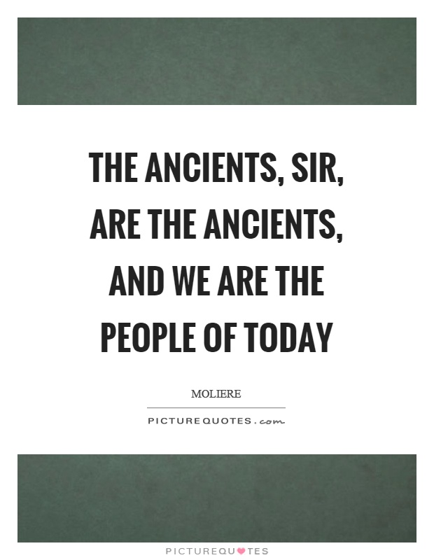 The ancients, sir, are the ancients, and we are the people of today Picture Quote #1