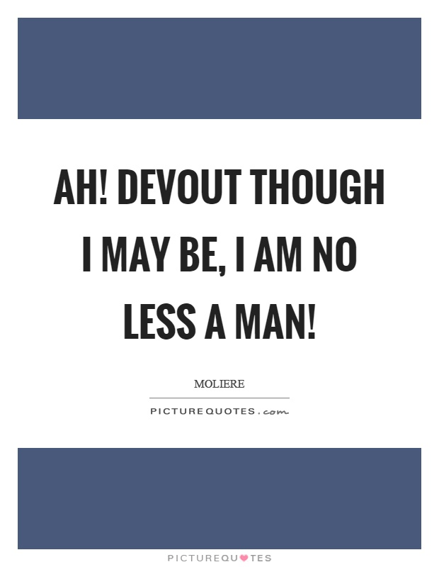 Ah! devout though I may be, I am no less a man! Picture Quote #1
