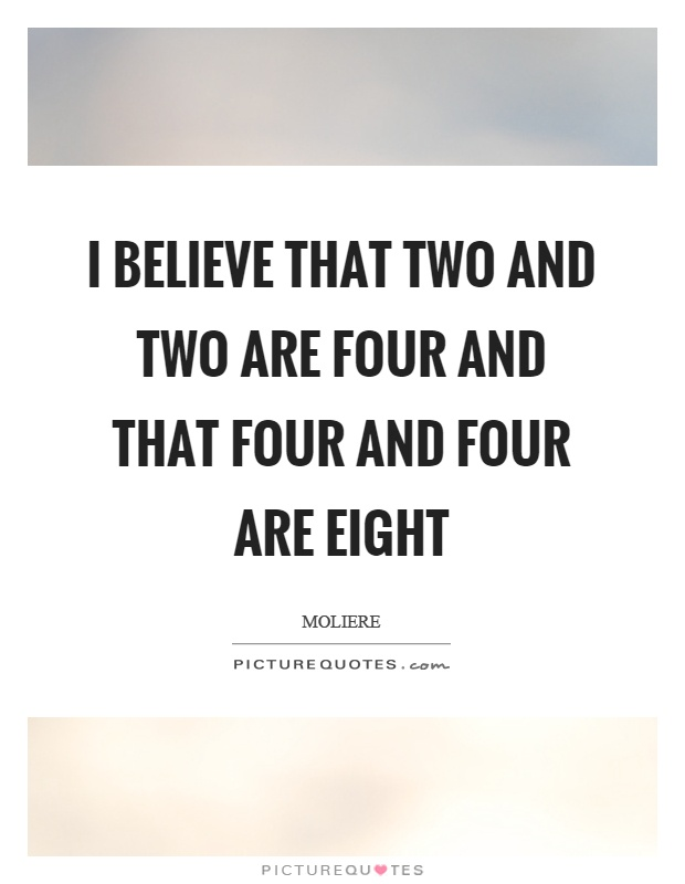 I believe that two and two are four and that four and four are eight Picture Quote #1