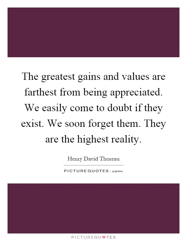 The greatest gains and values are farthest from being appreciated. We easily come to doubt if they exist. We soon forget them. They are the highest reality Picture Quote #1