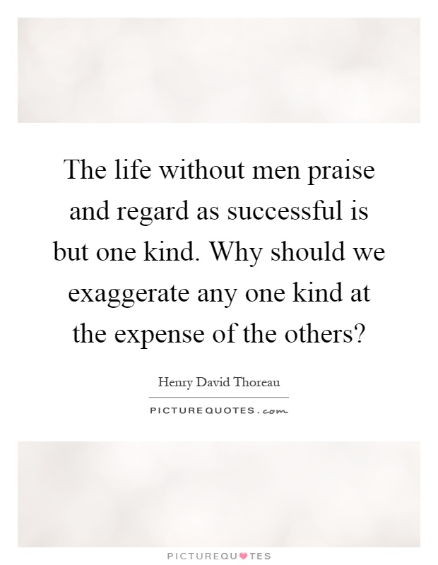 The life without men praise and regard as successful is but one kind. Why should we exaggerate any one kind at the expense of the others? Picture Quote #1