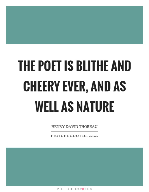 The poet is blithe and cheery ever, and as well as nature Picture Quote #1