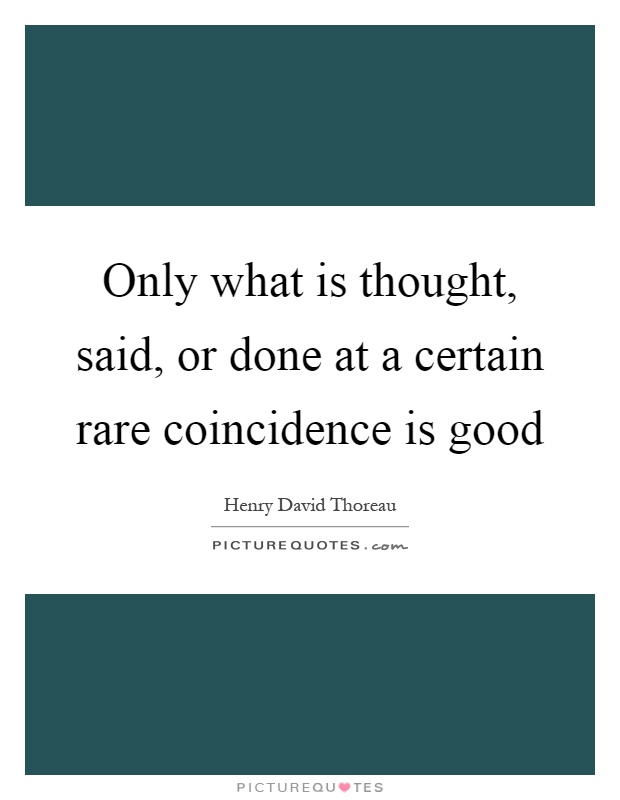 Only what is thought, said, or done at a certain rare coincidence is good Picture Quote #1