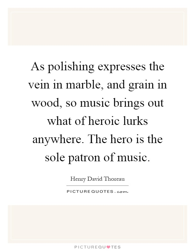 As polishing expresses the vein in marble, and grain in wood, so music brings out what of heroic lurks anywhere. The hero is the sole patron of music Picture Quote #1