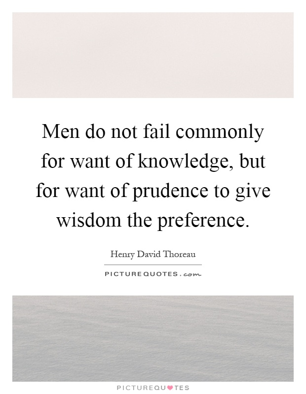 Men do not fail commonly for want of knowledge, but for want of prudence to give wisdom the preference Picture Quote #1