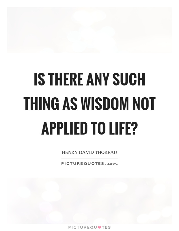 Is there any such thing as wisdom not applied to life? Picture Quote #1