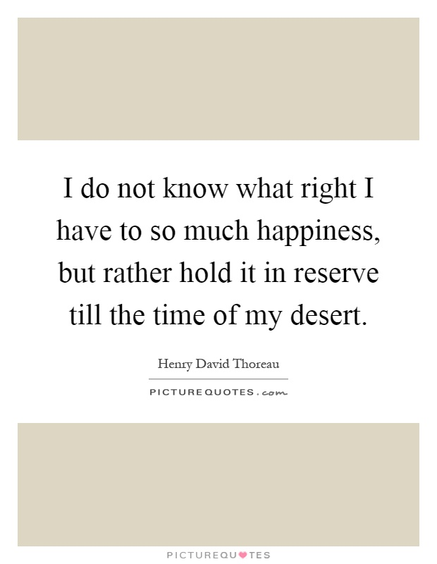 I do not know what right I have to so much happiness, but rather hold it in reserve till the time of my desert Picture Quote #1