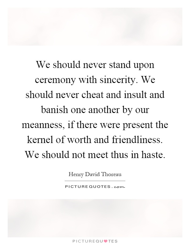 We should never stand upon ceremony with sincerity. We should never cheat and insult and banish one another by our meanness, if there were present the kernel of worth and friendliness. We should not meet thus in haste Picture Quote #1