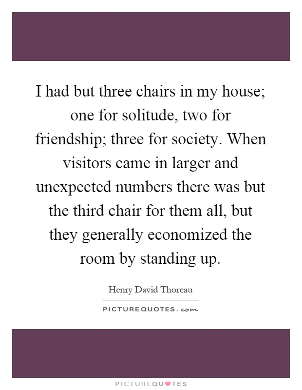 I had but three chairs in my house; one for solitude, two for friendship; three for society. When visitors came in larger and unexpected numbers there was but the third chair for them all, but they generally economized the room by standing up Picture Quote #1