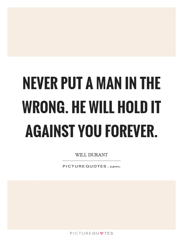 Never put a man in the wrong. He will hold it against you forever Picture Quote #1