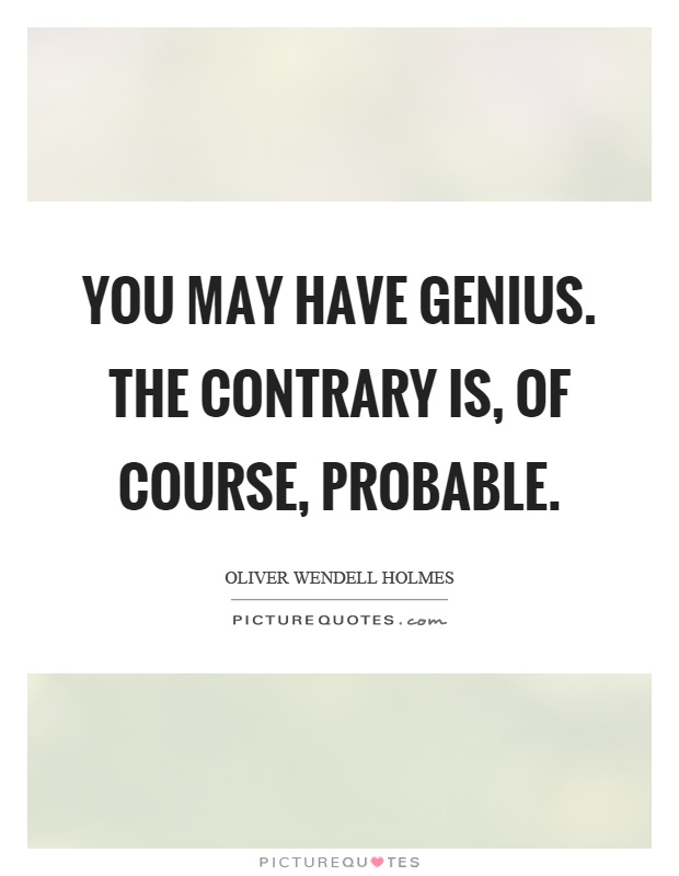 You may have genius. The contrary is, of course, probable Picture Quote #1