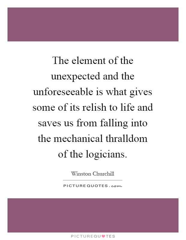 The element of the unexpected and the unforeseeable is what gives some of its relish to life and saves us from falling into the mechanical thralldom of the logicians Picture Quote #1