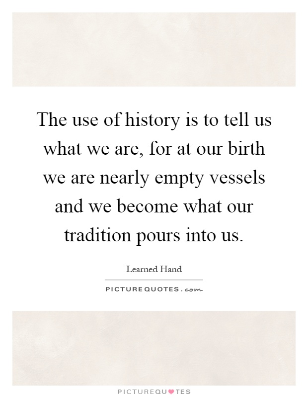 The use of history is to tell us what we are, for at our birth we are nearly empty vessels and we become what our tradition pours into us Picture Quote #1