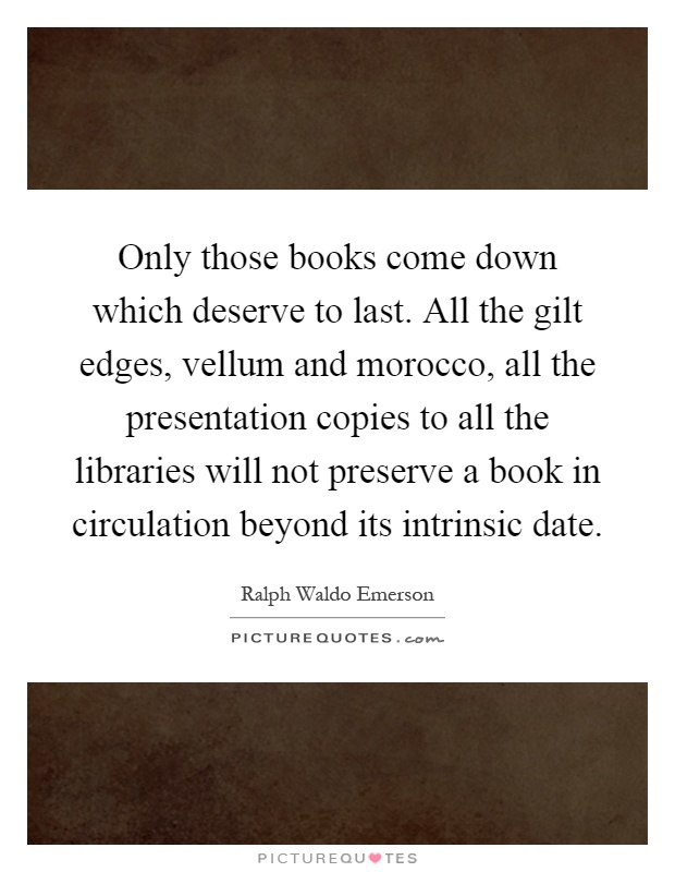 Only those books come down which deserve to last. All the gilt edges, vellum and morocco, all the presentation copies to all the libraries will not preserve a book in circulation beyond its intrinsic date Picture Quote #1