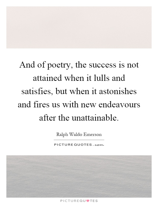 And of poetry, the success is not attained when it lulls and satisfies, but when it astonishes and fires us with new endeavours after the unattainable Picture Quote #1