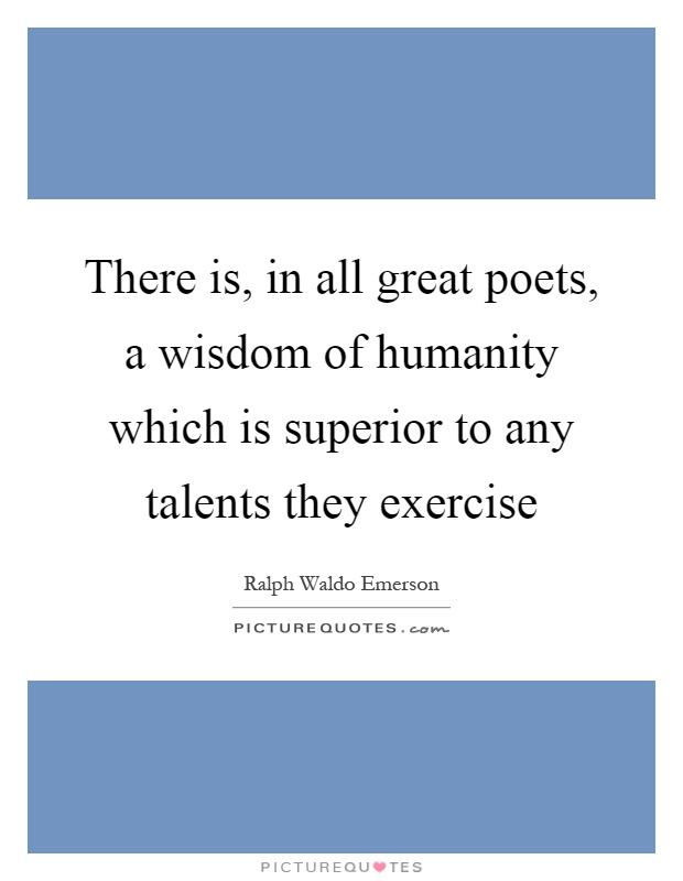 There is, in all great poets, a wisdom of humanity which is superior to any talents they exercise Picture Quote #1