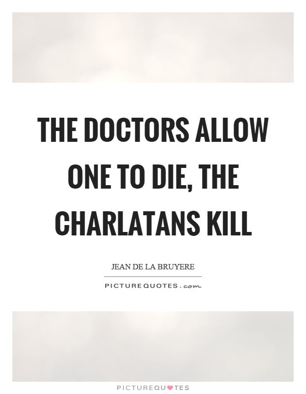 The doctors allow one to die, the charlatans kill Picture Quote #1