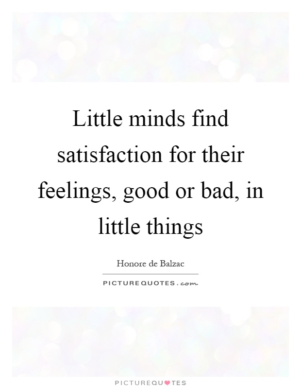 Little minds find satisfaction for their feelings, good or bad, in little things Picture Quote #1
