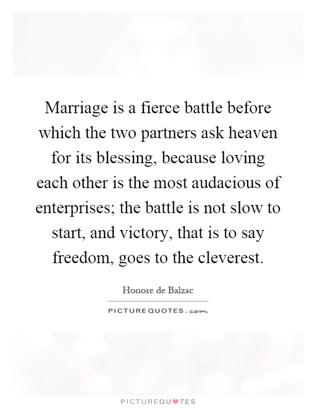 Marriage is a fierce battle before which the two partners ask heaven for its blessing, because loving each other is the most audacious of enterprises; the battle is not slow to start, and victory, that is to say freedom, goes to the cleverest Picture Quote #1