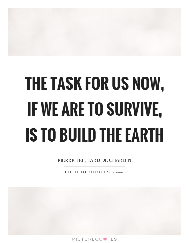 The task for us now, if we are to survive, is to build the earth Picture Quote #1