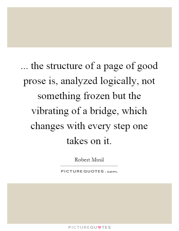... the structure of a page of good prose is, analyzed logically, not something frozen but the vibrating of a bridge, which changes with every step one takes on it Picture Quote #1